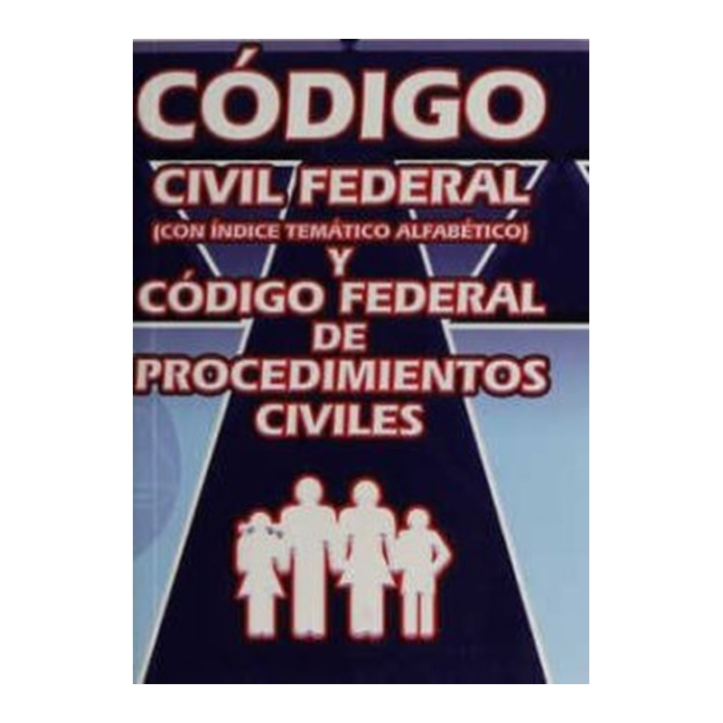 CÓDIGO CIVIL FEDERAL Y CÓDIGO FEDERAL DE PROCEDIMIENTOS CIVILES