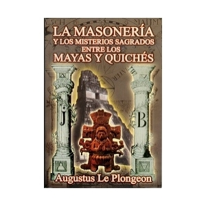 LA MASONER�A Y LOS MISTERIOS SAGRADOS ENTRE LOS MAYAS Y QUICH�S